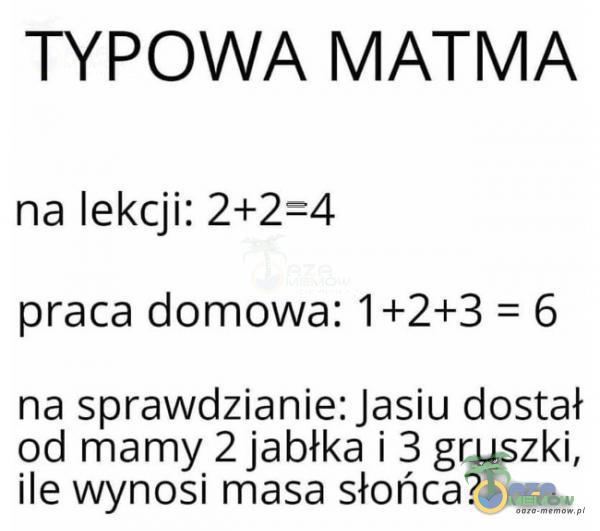 TYPOWA MATMA na lekcji: 2+2=4 praca domowa: 1+2+3 = 6 na sprawdzianie: Jasiu dostał od mamy 2 jabłka i 3 gruszki, ile wynosi masa słońca?