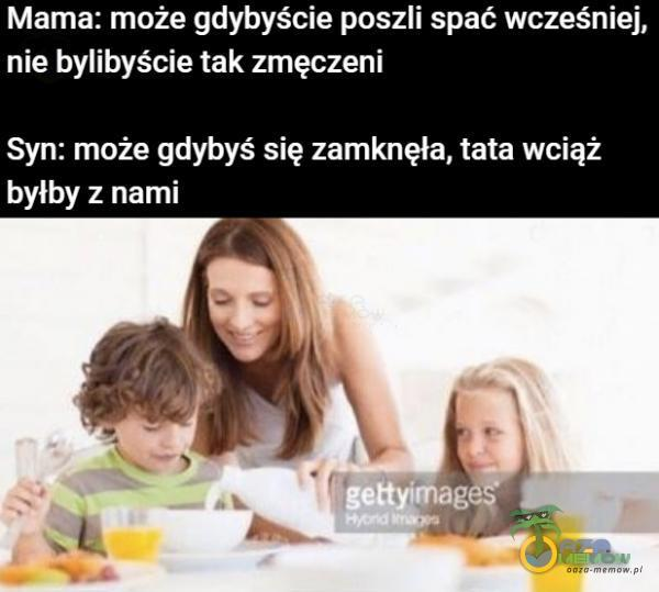 Mama: może gdybyście poszli spać wcześniej, nie bylibyście tak zmęczeni Syn: może gdybyś się zamknęła, tata wciąż byłby z nami gettyłmagęȘ