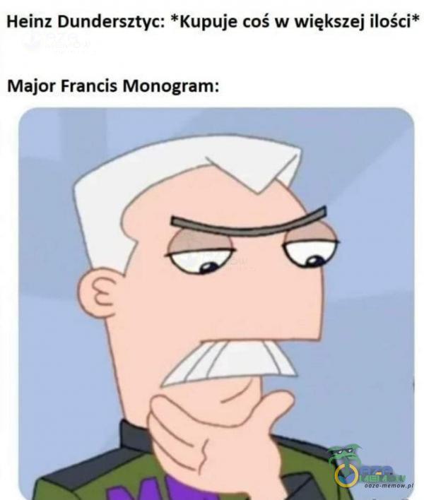 Heinz Dundersztyc: *Kupuje coś w większej ilości* Major Francis Monogram: