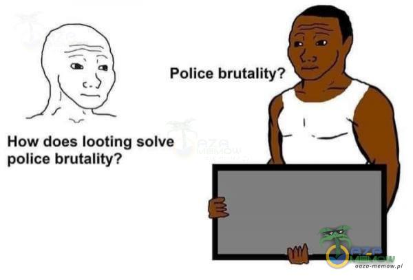 Police brutality? How does looting solve police brutality?