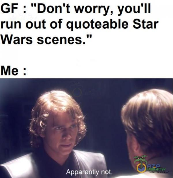 GF : Don t worry, you ll run out of quoteable Star Wars scenes. A A. .) p