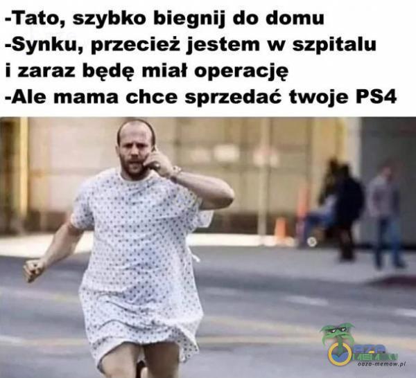 -Tato, szybko biegnij do domu -Synku, przecież jestem w szpitalu i zaraz będę miał operację -AIe mama chce sprzedać twoje PS4