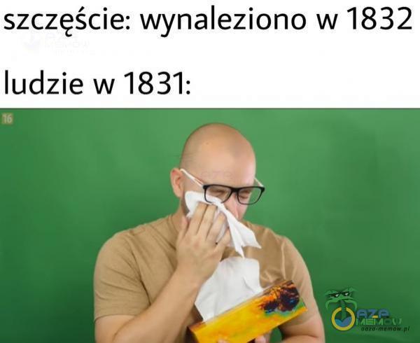szczęście: wynaleziono w 1832 ludzie w 1831: