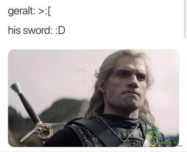 geralt: >ź[ his sword: :D