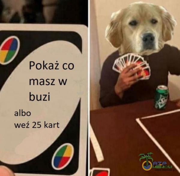 Pokaż co maszw buzi albo weź 25 kart