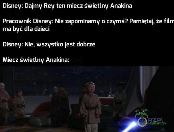 Disney: Dajmy Rey ten miecz światłe-iv Anakina Pracownik Disney: Nie zapominamy o czymś? Pamięta]. że filrr ma być dla dzieci Disney: Nie. wszystko [estdnbrze Miecz świetlny Anakina