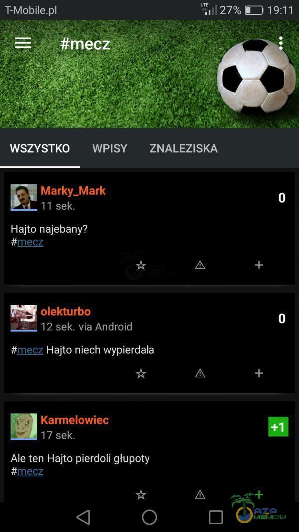#mecz WSZYSTKO WPISY ZNALEZISKA Marky_Mark 11 sek. Hajto najebany? #mecz olekturbo —12 sek. via Android Hajto niech wypierdala mecz Karmelowiec 17 sek. Ale ten Hajto pierdoli głupoty mecz o