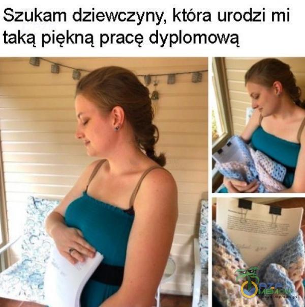 Szukam dziewczyny, która urodzi mi taką piękną pracę dyomową