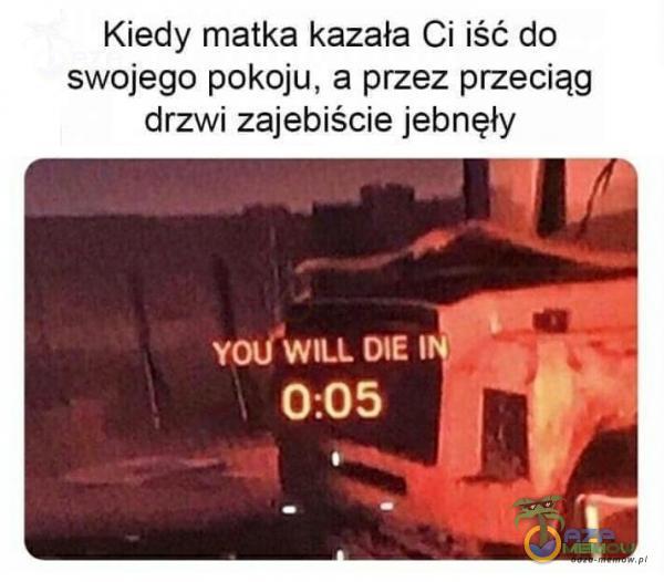 Kiedy matka kazała Ci iść do swojego pokoju, a przez przeciąg drzwi zaje***?cie jebnęły Y WILL DIE I 0:05