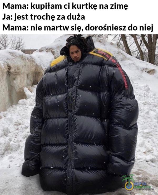 Mama: kupiłam ci kurtkę na zimę Ja: jest trochę za duża Mama: nie martw się, dorośniesz do niej