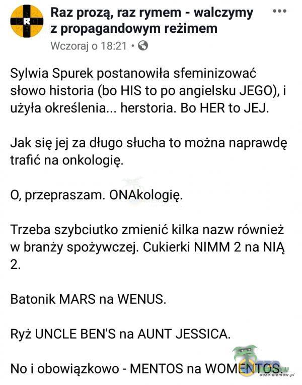 Raz prozą, raz rymem - walczymy z propagandowym reżimem Wczoraj o 18:21 ~ 6 Sylwia Spurek postanowiła sfeminizować slowo historia (bo HIS to po angielsku JEGO), i użyła okreś herstoria. Bo HER to JEJ. Jak sięjej za dlugo słucha to można...