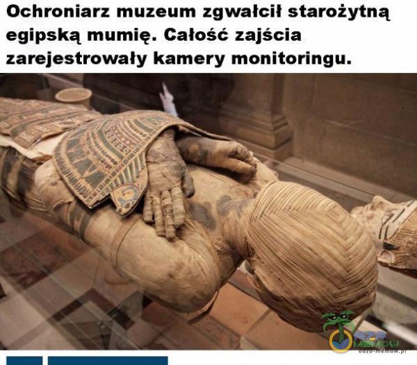 Ochroniarz muzeum zgwałcił starożytną egipską mumię. Całość zajścia zarejestrowaly kamery monitoringu.