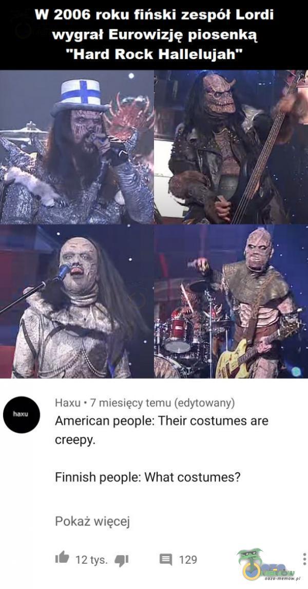 W 2006 roku fiński zespół Lordi wygrał Eurowizję piosenką Hard Rock Hallelujah PE ra y E Hexu - /resięcy TAT (9 U American peoe: Thelr costumes are creepy. Finnish peoe: What costuimies? Pakaż więcej