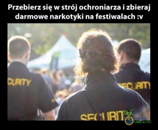Przebierz się w strój ochroniarza i zbieraj darmowe narkotyki na festiwalach :v r EU RI zL|