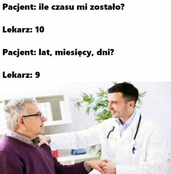 Pacjent: ile czasu mi zostało? Lekarz: 10 Pacjent: lat, miesięcy, dni? Lekarz: 9