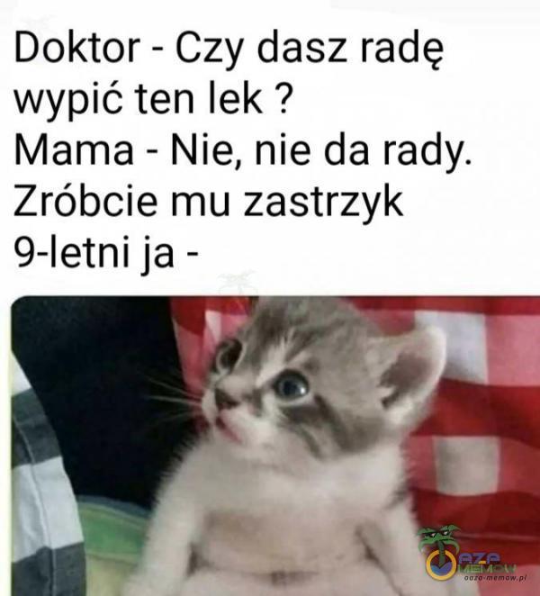 Doktor - Czy dasz radę wypić ten lek ? Mama - Nie, nie da rady. Zróbcie mu zastrzyk 9-letni ja -