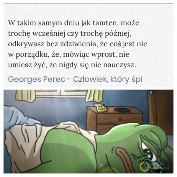 W takim samym dniu jak tamten, może trochę wcześniej czy trochę póżniej, odkrywasz bez zdziwienia, że coś je st nie w porządku, że, mówiąc Wprost, nie umiesz żyć, że nigdy się nie nauczysz. Georges Pareo — Człowiek. który śpi