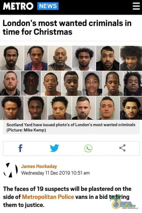 """METRO NEWS London s most wanted criminals in time for Christmas Scótland Yard have Issued phma s of London s must wanted crimlnals (Picture: Mlke Kemp) I A f 1 .. . """"o """""""" Wednesday 11 Dec * I The faces of 19 suspects will be astered on the side of * __ !*5 """"_ * ~ -vans ma bid to bring them to justice."""