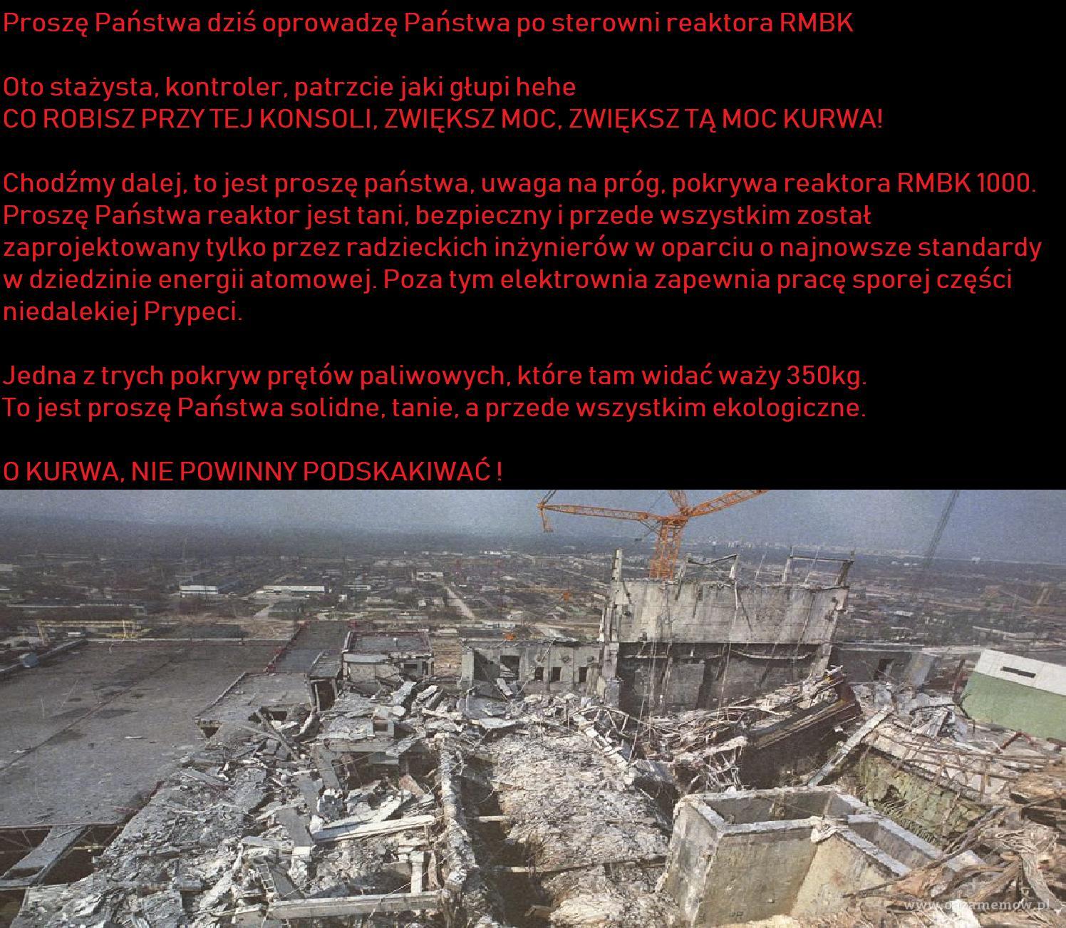 Proszę Państwa dziś oprowadzę Państwa po sterowni reaktora RMBK Oto stażysta, kontroler, patrzcie jaki głupi hehe CO ROBISZ PRZY TEJ KONSOLI,...