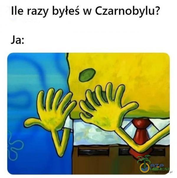 Ile razy byłeś w Czarnobylu? Ja: