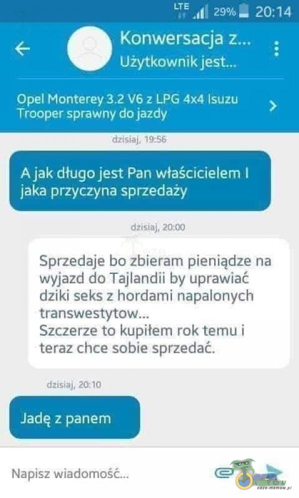 """"""" 1 20:14 Konwersacja Użytkownik Opel Monterey V6z LPG 4x4 Isuzu Țrooper sprawny dojazdy 19 .S6 Ajak długo jest Pan właścicielem I jaka..."""