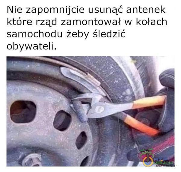 Nie zapomnijcie usunąć antenek które rząd zamontował w kołach samochodu żeby śledzić obywateli.