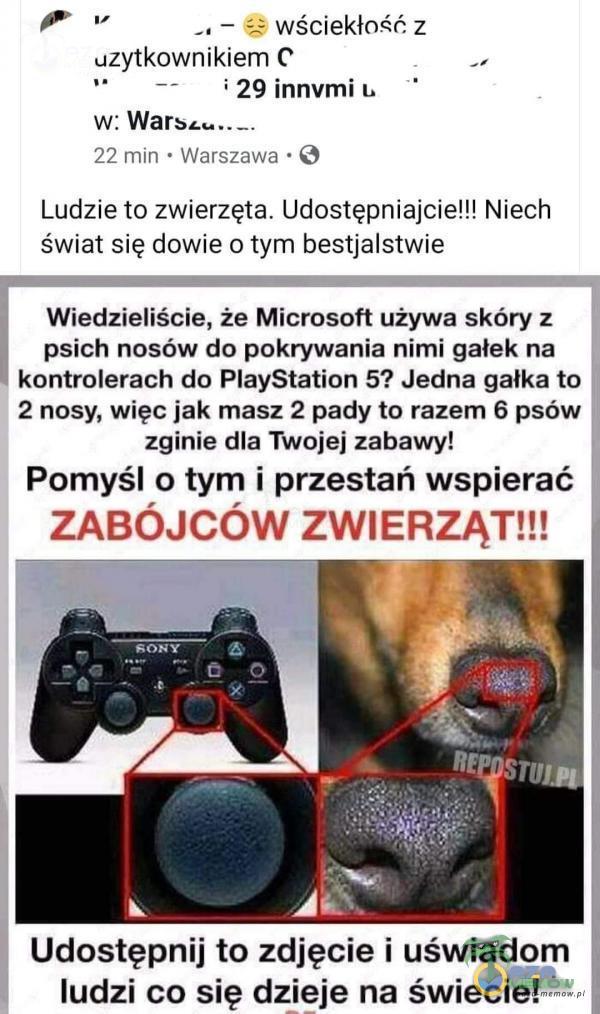 """e — 2 wściekłość z uzytkownikiem © """"a , — i29innvumiu w. ... 22 min * Warszawa * Q Ludzie to zwierzęta. Udostępniajcie!!! Niech świat się dowie o tym bestjalstwie Wiedzieliście, że Microsoft używa skóry z psich nosów do pokrywania nimi gałek na kontrolerach do PlayStation 5? Jedna gałka to 2 nosy, więc jak masz 2 pady to razem 6 psów zginie dla Twojej zabawy! Pomyśl o tym i przestań wspierać ZABÓJCÓW ZWIERZĄT!!! Udostępnij to zdjęcie i i uświadom ludzi co się dzieje na świecie!"""