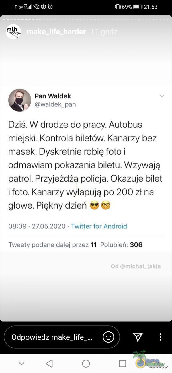 UBICEZĄ. BPARCY) > h Pan Waldek Y waldek _pan Dziś. W drodze do pracy. Autobus miejski. Kontrola biletów. Kanarzy bez masek. Dyskretnie robię foto i odmawiam pokazania biletu. Wzywają patrol. Przyjeżdża policja. Okazuje bilet i foto. Kanarzy wyłapują po 200 zł na głowe. Piękny dzień 5 08:09 - : Twitter tor Android Tweety podane dalej przez 11 Polubień: 306 - Odpowiedz (<) 4