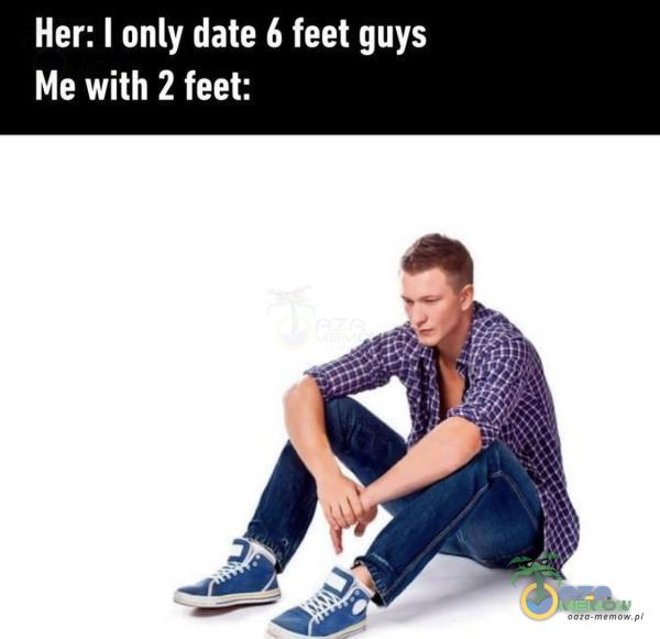 Her: I only date 6 feet guys Me with 2 feet: