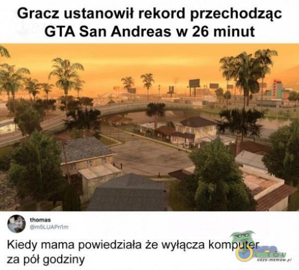 Gracz ustanowił rekord przechodząc GTA San Andfeas w 26 minut muwi. Kiedy marna powxedziała że wyłącza komputer za pół godziny