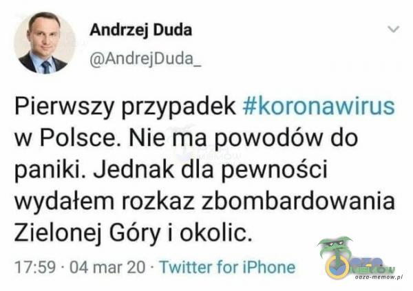 Andriej Duda › [mAr-drc-WDUJIŁ Pierwszy przypadek #koronawirus w Polsce. Nie ma powodów do paniki. Jednak dla pewności wydałem rozkaz zbombardowania Zielonej Góry i okolic. N -EQ 0-1 mar20 TwulerHPhow