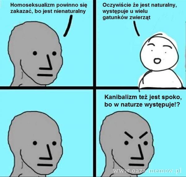 Homoseksualizm powinno się zakazać, bo jest nienaturalny Oczywiście że jest naturalny, występuje u wielu gatunków zwierząt o Kanibalizm też...