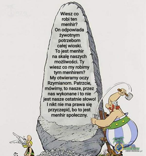 Wiesz co robi ten menhir? On odpowiada żywotnym potrzebom całej wioski. To jest menhir na skalę naszych możliwości. Ty wiesz co my robimy tym menhirem? My otwieramy oczy Rzymianom. Patrzcie, mówimy, to nasze, przez nas wykonane i to nie jest...