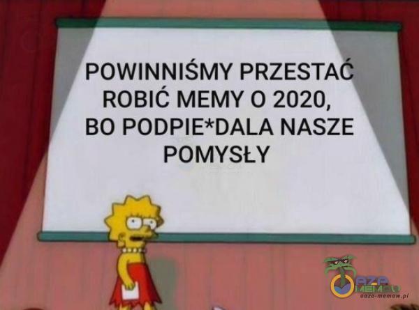 POWINNIŚMY PRZESTA ROBIĆ MEMY. O 2020, BO PODPIE*DALA NASZE POMYSŁY