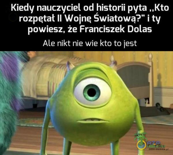 """Kiedy nauczyciel od historii pyta """"Kto rozpętał II Wojna Swiatowa? i ty powiesz. że Franciszek Dolas Ale nikt nie wie kto to iest Ir—-— -W lli ."""