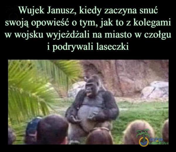 Wujek Janusz, kiedy zaczyna snuć swoją opowieść o tym, jak to z kolegami w wojsku wyjeżdżali na miasto w czołgu i podrywali laseczki