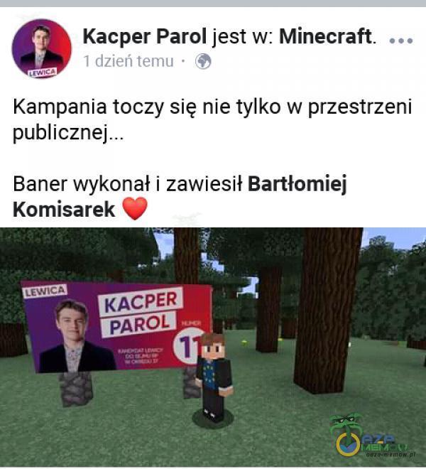 Kacper Parol jest w: Minecraft. 1 dzień temu • Kampania toczy się nie tylko w przestrzeni publicznej Baner wykonał i zawiesił Bartłomiej...