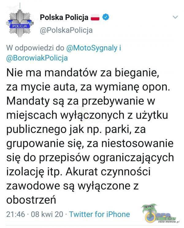 [Polska Policja zm © (QPolskaPolicja W odpowiedzi do QMotoSygnaly i (dBorowiakPoalicja Nie ma mandatów za bieganie, za mycie auta, za wymianę opon. Mandaty są za przebywanie w miejscach wyłączonych z użytku publicznego jak np. parki, za grupowanie się, za niestosowanie się do przepisów ograniczających izolację itp. Akurat czynności zawodowe są wyłączone z obostrzeń 21:46 - 08 kwi 20 * Twitter for iPhone