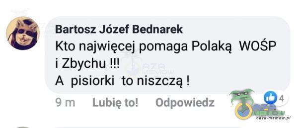 Bartosz Józef Bednarek Kto najwięcej pomaga Polaką WOŚP i Zbychu !!! A pisiorki to niszczą ! 9 m Lubię to! Odpowiedz 04