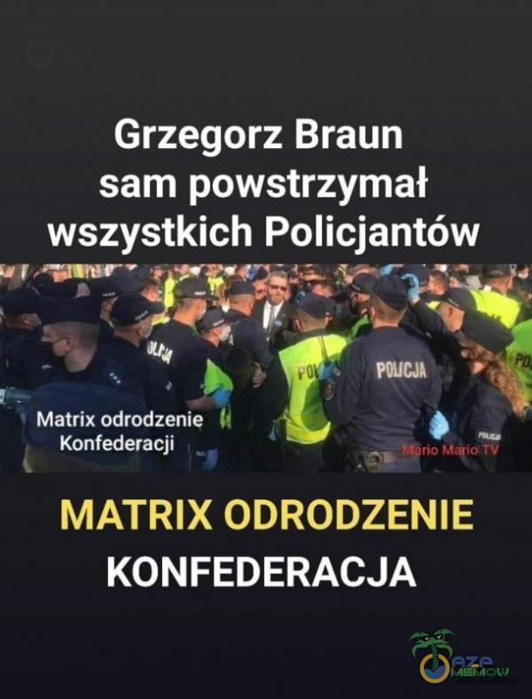 Grzegorz Braun sam powstrzymał wszystkich Policjantów ikarinśii o. c Ay. ko 5 ) Matrix odrodzenie Ą z LB Konfederacji j R | MATRIX ODRODZENIE KONFEDERACJA