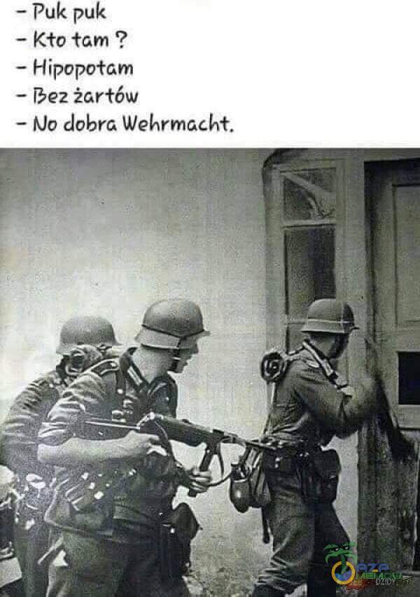 — puk puk — Kto tam ? — Hipopotam — Bez żartów — MO dobra Wehrmacht.