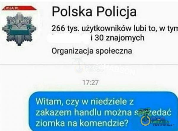Polska Policja 266 tys. użytkowników lubi to, w tyrr i 30 znajomych Organizacja społeczna 17:27 Witam, czy w niedziele z zakazem handlu można sprzedać ziomka na komendzie?