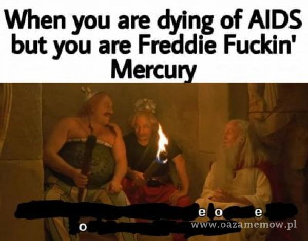 When you are dying of AIDS but you are Freddie Fuckin' Mercu