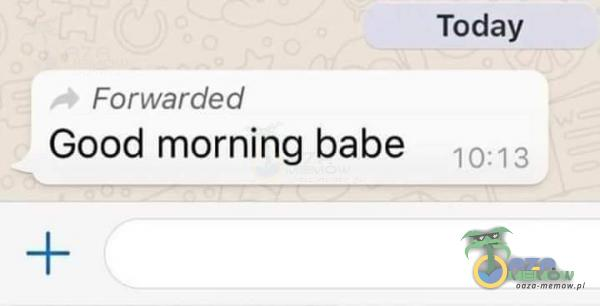 Forwarded Good morning babe Today 10:13