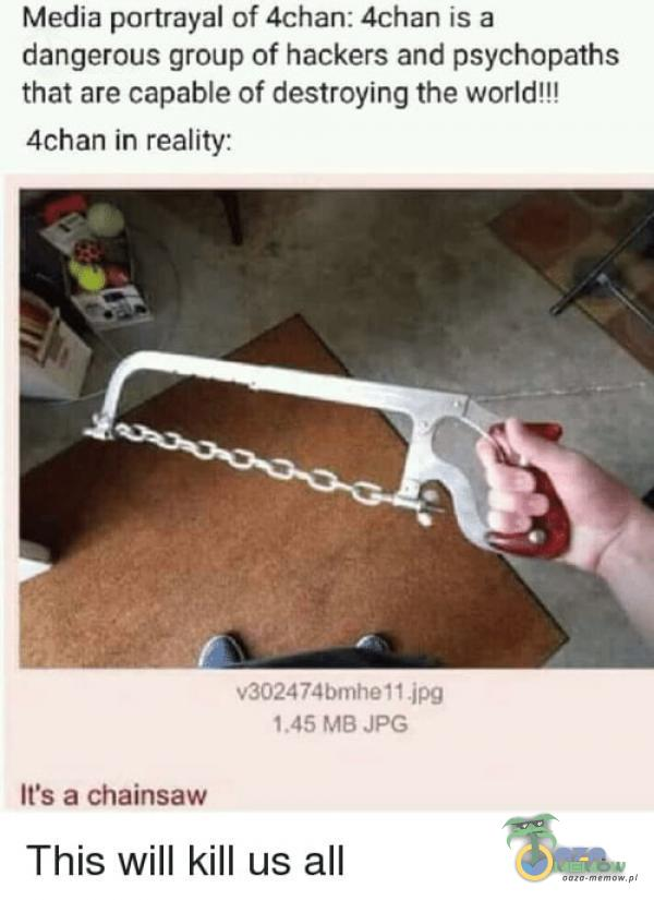Media portrayal of 4chan: 4chan is a dangerous group of hackers and psychopaths that are capable of destroying the world!!! 4chan in reality:...