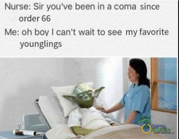 """Nurse: Sir you ve been ln a a since order 56 Me: """"Dh boy I can t wait lo see my favorite younglmgs"""