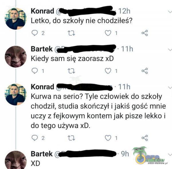 © OE Konrad -Rosgopyackif, | : Letko, do szkoły nie chodziłeś? 74 +] (% zh Bartek (wiowagWEEOEĘ ||: Kiedy sam się zaorasz xD ik ti Ki g Konrad SMyyny |) K***a na serio? Tyle człowiek do szkoły chodzil, studia skończył i jakiś gość mnie uczy z fejkowym kontem jak pisze lekko i do tego używa xD. i | ta zd a t ś Bartek (cu(QNRA ©. xD