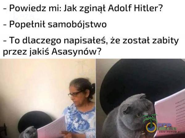 - Powiedz mi: lak zginął Adolf Hitler? - Popełnił samo***jstwo - To dlaczego napisałeś, że został zabity przez jakiś Asasynów?