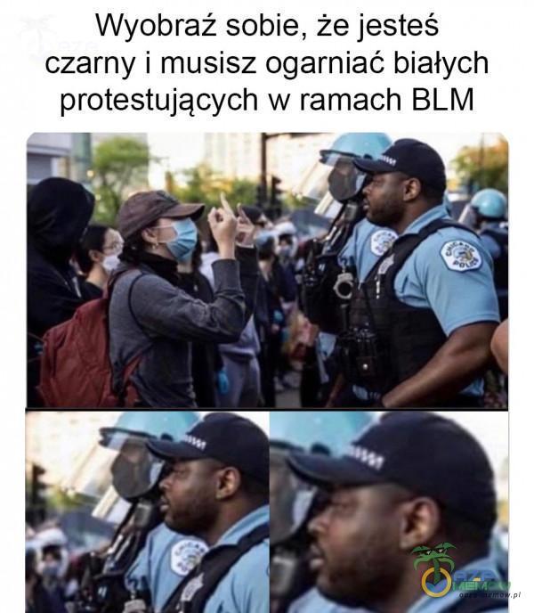 Wyoóbraż sobie, że jesteś czarny i musisz ogarniać białych protestujących w ramach BLM