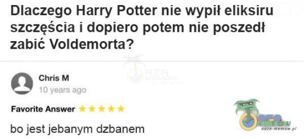 Diaczego Harry Potter nie wypił eliksiru szczęścia i dopiero potem nie poszedł zabić Voldemorta? ć% Climie M — Favorite Annwar 0000 bo jest je***ym dzbanem